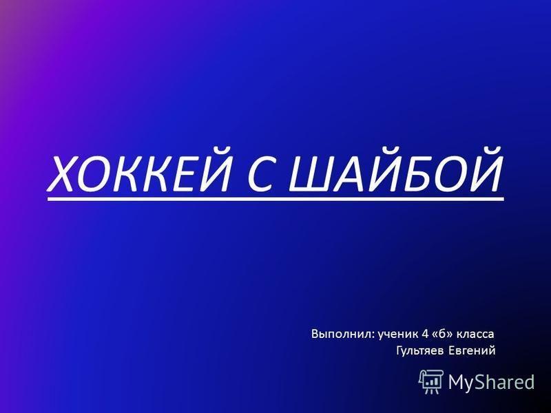 ХОККЕЙ С ШАЙБОЙ Выполнил: ученик 4 «б» класса Гультяев Евгений
