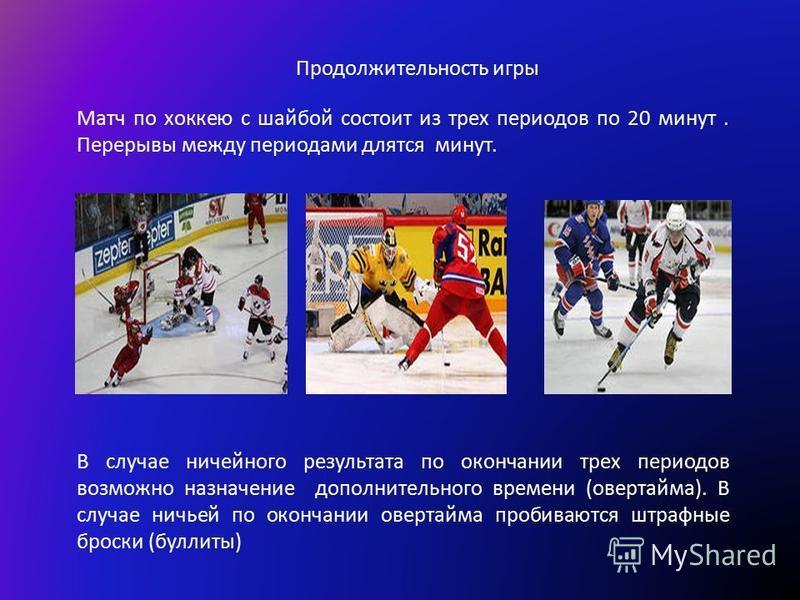 Продолжительность игры Матч по хоккею с шайбой состоит из трех периодов по 20 минут. Перерывы между периодами длятся минут. В случае ничейного результата по окончании трех периодов возможно назначение дополнительного времени (овертайма). В случае нич