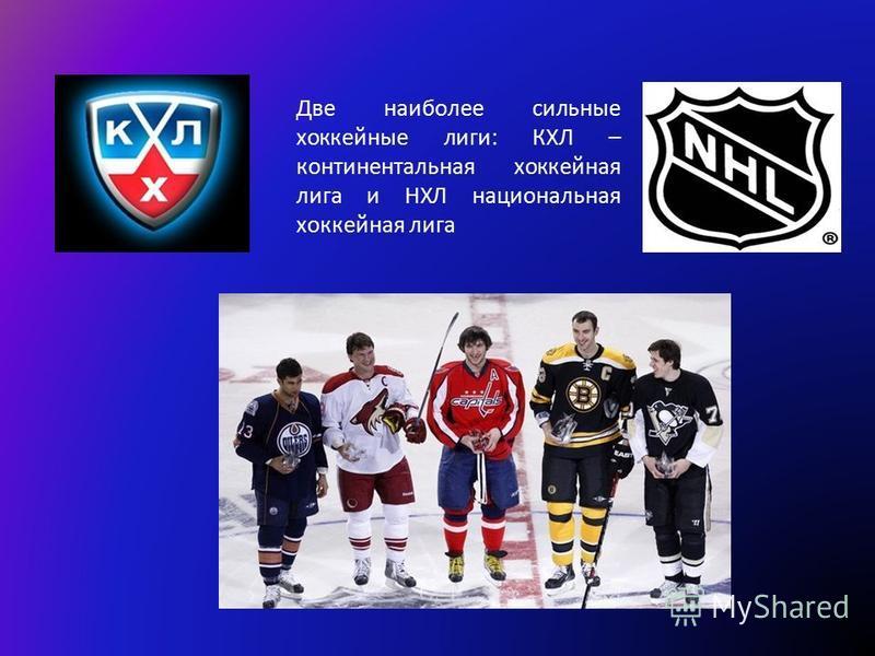 Две наиболее сильные хоккейные лиги: КХЛ – континентальная хоккейная лига и НХЛ национальная хоккейная лига