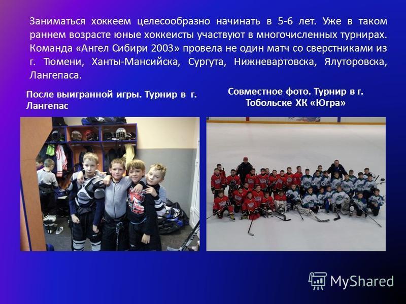Заниматься хоккеем целесообразно начинать в 5-6 лет. Уже в таком раннем возрасте юные хоккеисты участвуют в многочисленных турнирах. Команда «Ангел Сибири 2003» провела не один матч со сверстниками из г. Тюмени, Ханты-Мансийска, Сургута, Нижневартовс