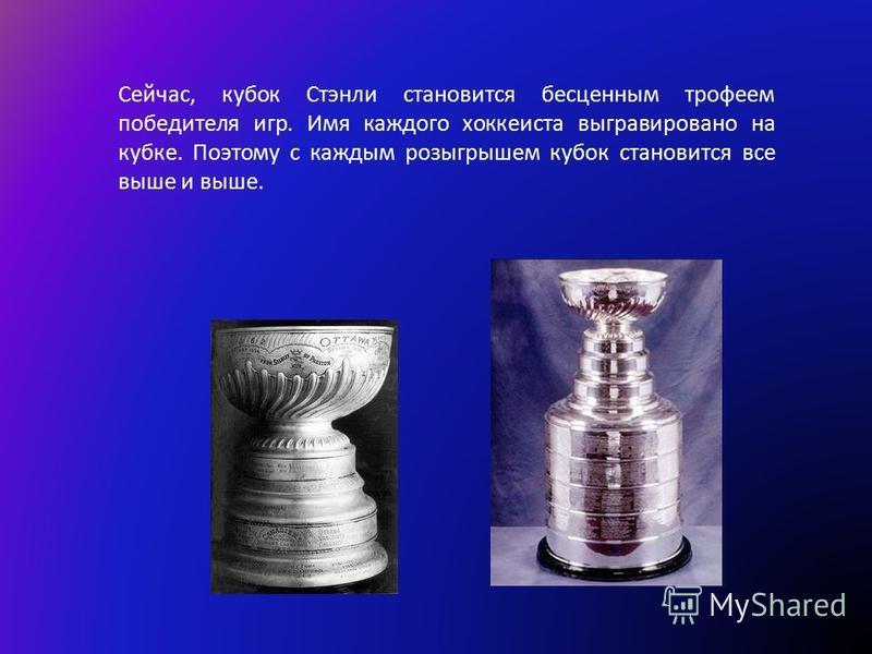 Сейчас, кубок Стэнли становится бесценным трофеем победителя игр. Имя каждого хоккеиста выгравировано на кубке. Поэтому с каждым розыгрышем кубок становится все выше и выше.