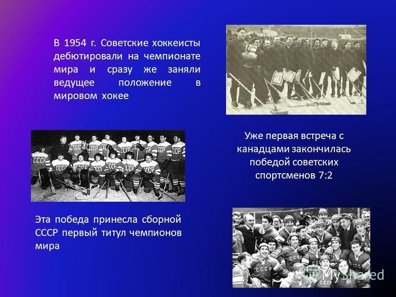 В 1954 г. Советские хоккеисты дебютировали на чемпионате мира и сразу же заняли ведущее положение в мировом хоккее Эта победа принесла сборной СССР первый титул чемпионов мира Уже первая встреча с канадцами закончилась победой советских спортсменов 7