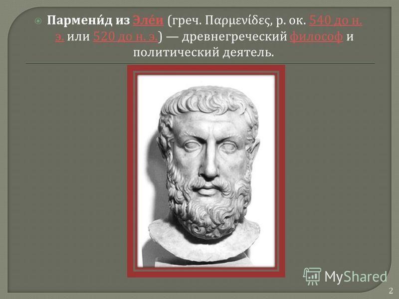 Парменид из Элеи ( греч. Παρμενίδες, р. ок. 540 до н. э. или 520 до н. э.) древнегреческий философ и политический деятель. Элеи 540 до н. э.520 до н. э. философ 2
