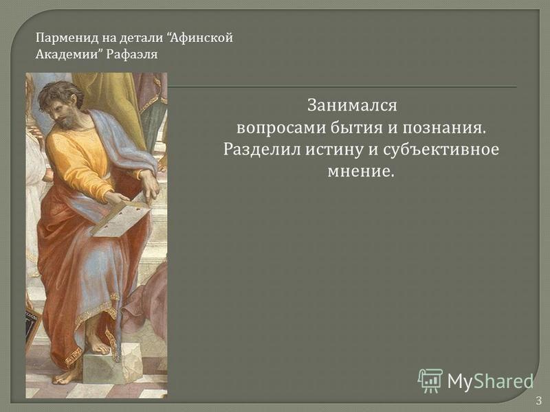 Занимался вопросами бытия и познания. Разделил истину и субъективное мнение. 3 Парменид на детали Афинской Академии Рафаэля
