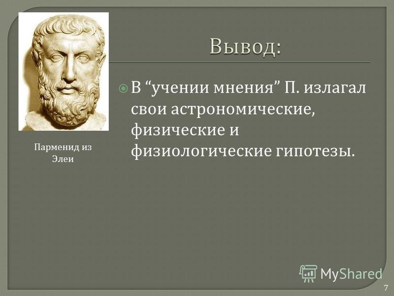 В учении мнения П. излагал свои астрономические, физические и физиологические гипотезы. Парменид из Элеи 7