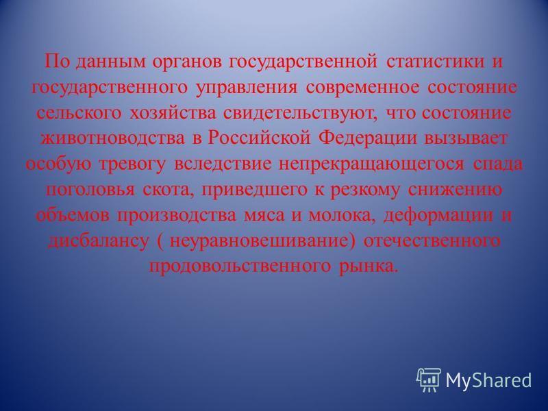 По данным органов государственной статистики и государственного управления современное состояние сельского хозяйства свидетельствуют, что состояние животноводства в Российской Федерации вызывает особую тревогу вследствие непрекращающегося спада погол
