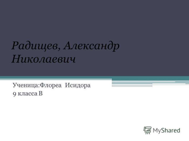 Радищев, Александр Николаевич Ученица:Флореа Исидора 9 класса В