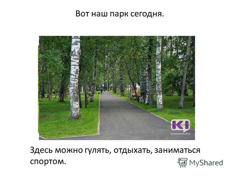 Вот наш парк сегодня. Здесь можно гулять, отдыхать, заниматься спортом.