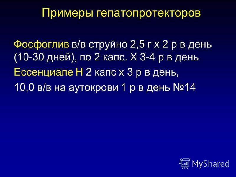 Примеры гепатопротекторов Ф осфоглив в/в струйно 2,5 г х 2 р в день (10-30 дней), по 2 капс. Х 3-4 р в день Ессенциале Н 2 капс х 3 р в день, 10,0 в/в на аутокрови 1 р в день 14