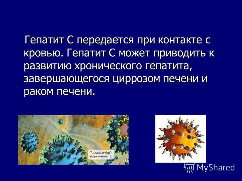 Гепатит С передается при контакте с кровью. Гепатит С может приводить к развитию хронического гепатита, завершающегося циррозом печени и раком печени. Гепатит С передается при контакте с кровью. Гепатит С может приводить к развитию хронического гепат
