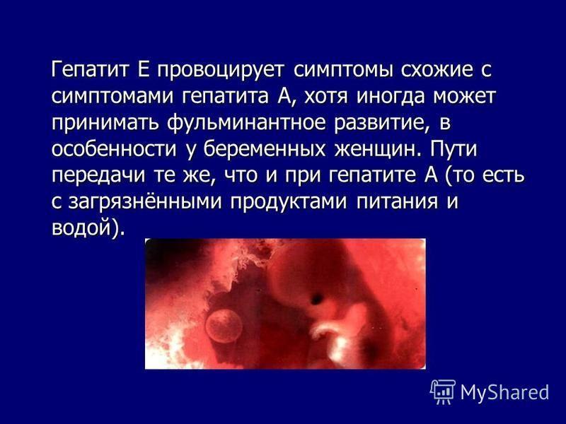 Гепатит Е провоцирует симптомы схожие с симптомами гепатита А, хотя иногда может принимать фульминантное развитие, в особенности у беременных женщин. Пути передачи те же, что и при гепатите А (то есть с загрязнёнными продуктами питания и водой). Гепа