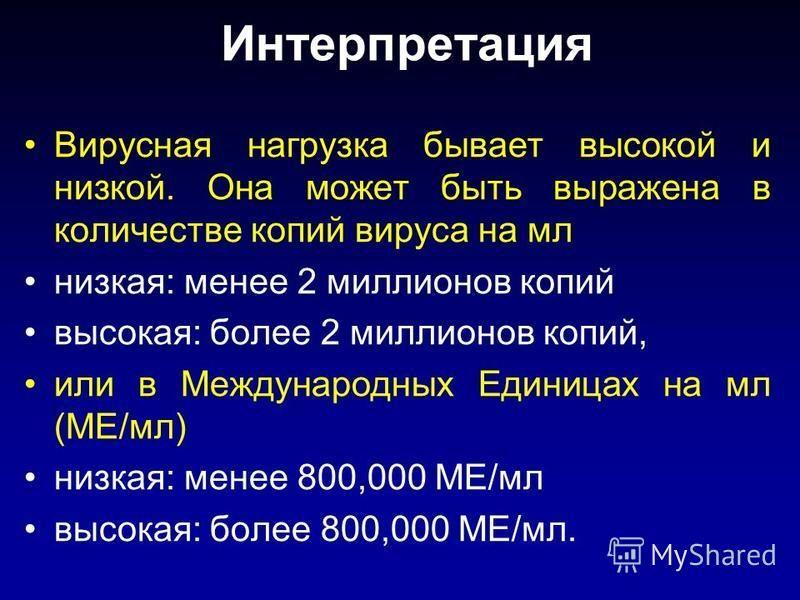Интерпретация Вирусная нагрузка бывает высокой и низкой. Она может быть выражена в количестве копий вируса на мл низкая: менее 2 миллионов копий высокая: более 2 миллионов копий, или в Международных Единицах на мл (МЕ/мл) низкая: менее 800,000 МЕ/мл