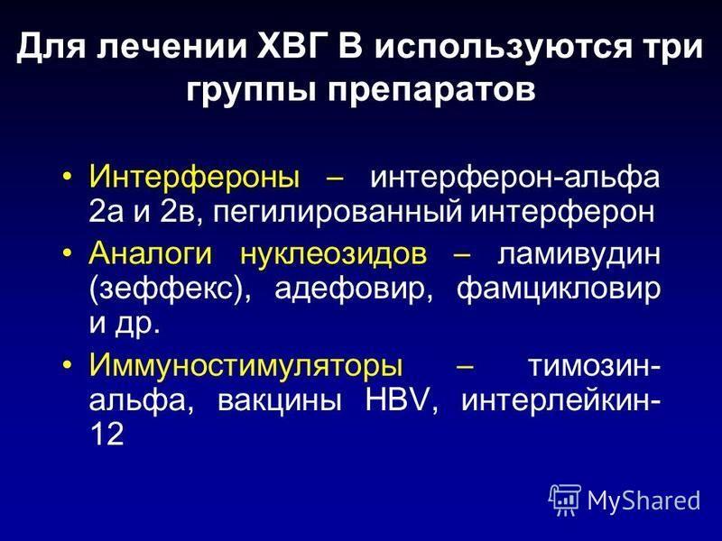 Для лечении ХВГ В используются три группы препаратов Интерфероны – интерферон-альфа 2 а и 2 в, пегилированный интерферон Аналоги нуклеозидов – ламивудин (зеффекс), адефовир, фамцикловир и др. Иммуностимуляторы – тимозин- альфа, вакцины НBV, интерлейк