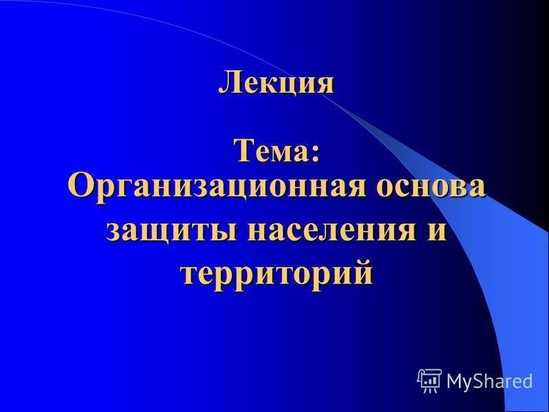 Тема: Организационная основа защиты населения и территорий Лекция