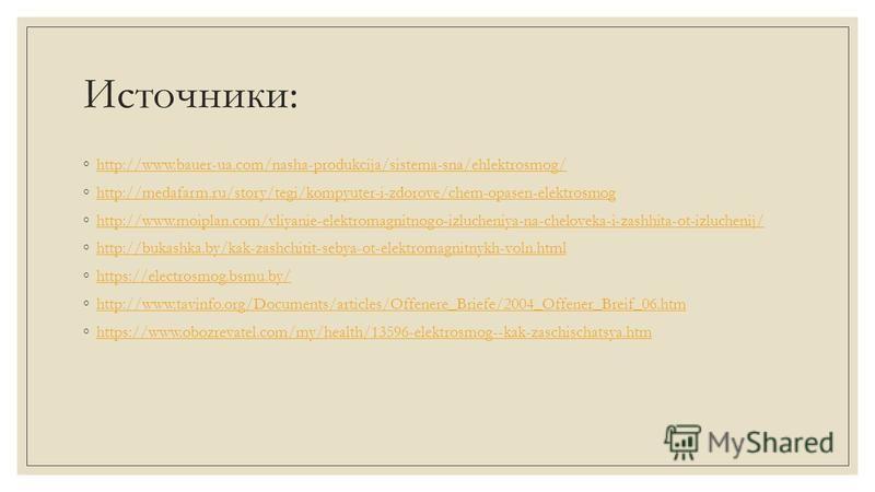 Источники: http://www.bauer-ua.com/nasha-produkcija/sistema-sna/ehlektrosmog/ http://medafarm.ru/story/tegi/kompyuter-i-zdorove/chem-opasen-elektrosmog http://www.moiplan.com/vliyanie-elektromagnitnogo-izlucheniya-na-cheloveka-i-zashhita-ot-izlucheni