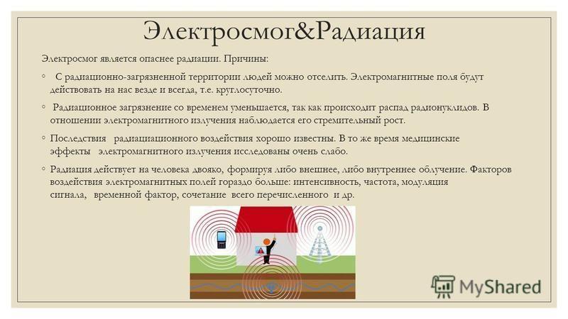 Электросмог&Радиация Электросмог является опаснее радиации. Причины: С радиационно-загрязненной территории людей можно отселить. Электромагнитные поля будут действовать на нас везде и всегда, т.е. круглосуточно. Радиационное загрязнение со временем у