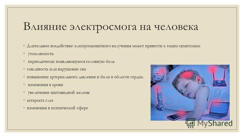 Влияние электросмога на человека Длительное воздействие электромагнитного излучения может привести к таким симптомам: утомляемость периодически появляющуюся головную боль сонливость или нарушение сна повышение артериального давления и боли в области