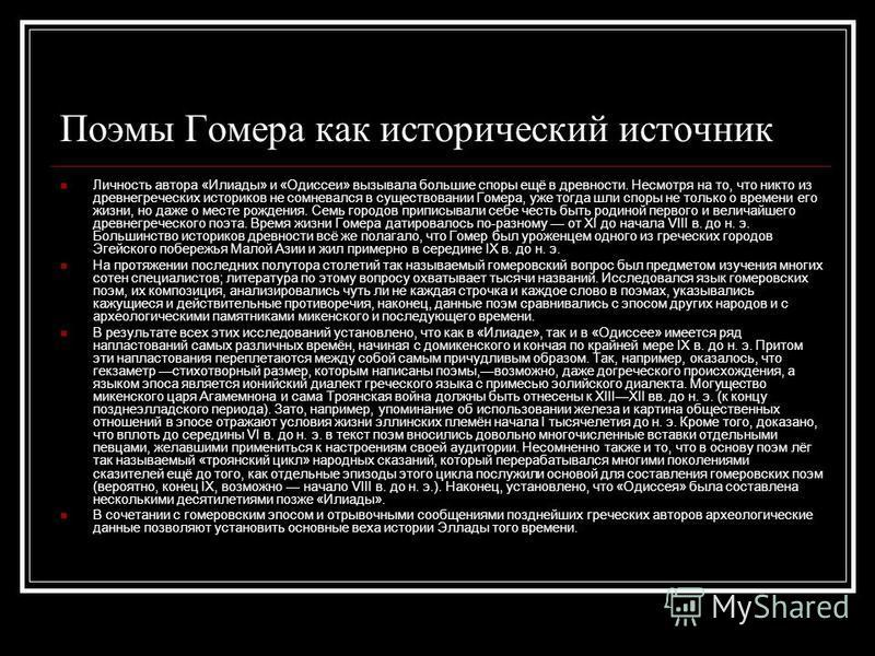 Поэмы Гомера как исторический источник Личность автора «Илиады» и «Одиссеи» вызывала большие споры ещё в древности. Несмотря на то, что никто из древнегреческих историков не сомневался в существовании Гомера, уже тогда шли споры не только о времени е