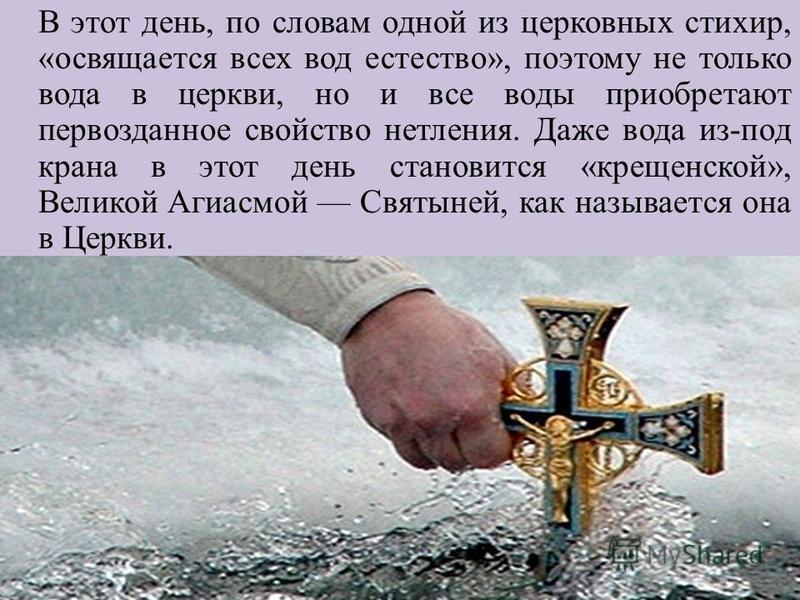 В этот день, по словам одной из церковных стихир, «освящается всех вод естество», поэтому не только вода в церкви, но и все воды приобретают первозданное свойство нетления. Даже вода из-под крана в этот день становится «крещенской», Великой Агиасмой
