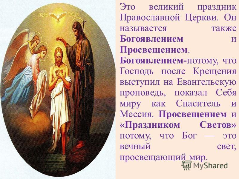 Это великий праздник Православной Церкви. Он называется также Богоявлением и Просвещением. Богоявлением-потому, что Господь после Крещения выступил на Евангельскую проповедь, показал Себя миру как Спаситель и Мессия. Просвещением и «Праздником Светов