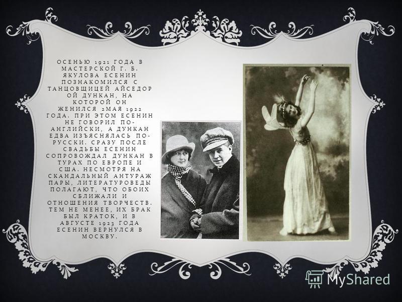ОСЕНЬЮ 1921 ГОДА В МАСТЕРСКОЙ Г. Б. ЯКУЛОВА ЕСЕНИН ПОЗНАКОМИЛСЯ С ТАНЦОВЩИЦЕЙ АЙСЕДОР ОЙ ДУНКАН, НА КОТОРОЙ ОН ЖЕНИЛСЯ 2 МАЯ 1922 ГОДА. ПРИ ЭТОМ ЕСЕНИН НЕ ГОВОРИЛ ПО - АНГЛИЙСКИ, А ДУНКАН ЕДВА ИЗЪЯСНЯЛАСЬ ПО - РУССКИ. СРАЗУ ПОСЛЕ СВАДЬБЫ ЕСЕНИН СОПРО