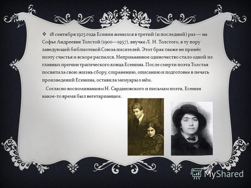 18 сентября 1925 года Есенин женился в третий ( и последний ) раз на Софье Андреевне Толстой (19001957), внучке Л. Н. Толстого, в ту пору заведующей библиотекой Союза писателей. Этот брак также не принёс поэту счастья и вскоре распался. Неприкаянное