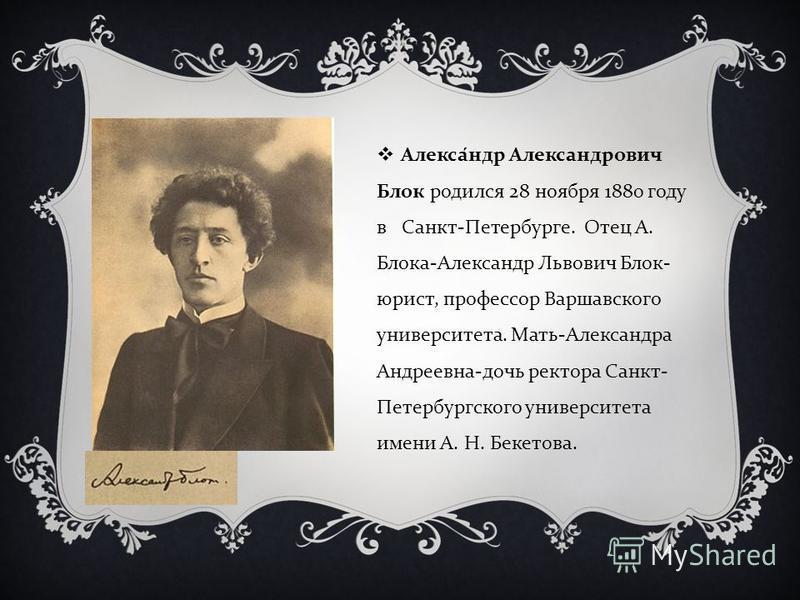 Александр Александрович Блок родился 28 ноября 1880 году в Санкт - Петербурге. Отец А. Блока - Александр Львович Блок - юрист, профессор Варшавского университета. Мать - Александра Андреевна - дочь ректора Санкт - Петербургского университета имени А.