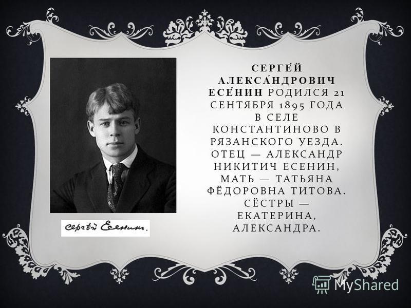 СЕРГЕЙ АЛЕКСАНДРОВИЧ ЕСЕНИН РОДИЛСЯ 21 СЕНТЯБРЯ 1895 ГОДА В СЕЛЕ КОНСТАНТИНОВО В РЯЗАНСКОГО УЕЗДА. ОТЕЦ АЛЕКСАНДР НИКИТИЧ ЕСЕНИН, МАТЬ ТАТЬЯНА ФЁДОРОВНА ТИТОВА. СЁСТРЫ ЕКАТЕРИНА, АЛЕКСАНДРА.