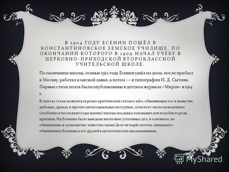 В 1904 ГОДУ ЕСЕНИН ПОШЁЛ В КОНСТАНТИНОВСКОЕ ЗЕМСКОЕ УЧИЛИЩЕ, ПО ОКОНЧАНИИ КОТОРОГО В 1909 НАЧАЛ УЧЁБУ В ЦЕРКОВНО - ПРИХОДСКОЙ ВТОРОКЛАССНОЙ УЧИТЕЛЬСКОЙ ШКОЛЕ. По окончании школы, осенью 1912 года Есенин ушёл из дома, после прибыл в Москву, работал в