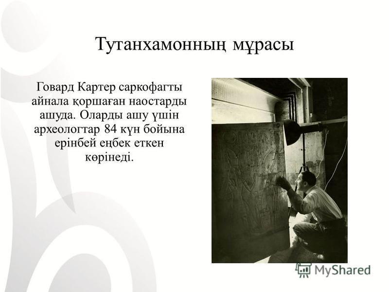Тутанхамонның мұрасы Говард Картер саркофаг ты айнала қоршаған на астарды душа. Оларды ашу үшін археолог тар 84 күн бой на ерінбей еңбек еткен көрінеді.