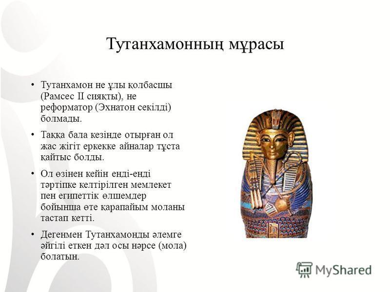 Тутанхамонның мұрасы Тутанхамон не ұлы қолбасшы ( Рамсес II сияқты ), не реформатор ( Эхнатон секілді ) болмады. Таққа бала кезінде отырған ол жас жігіт еркекке айналар тұста қайтыс баллоды. Ол өзінен кейін енді - енді тәртіпке келтірілген мемлекет п