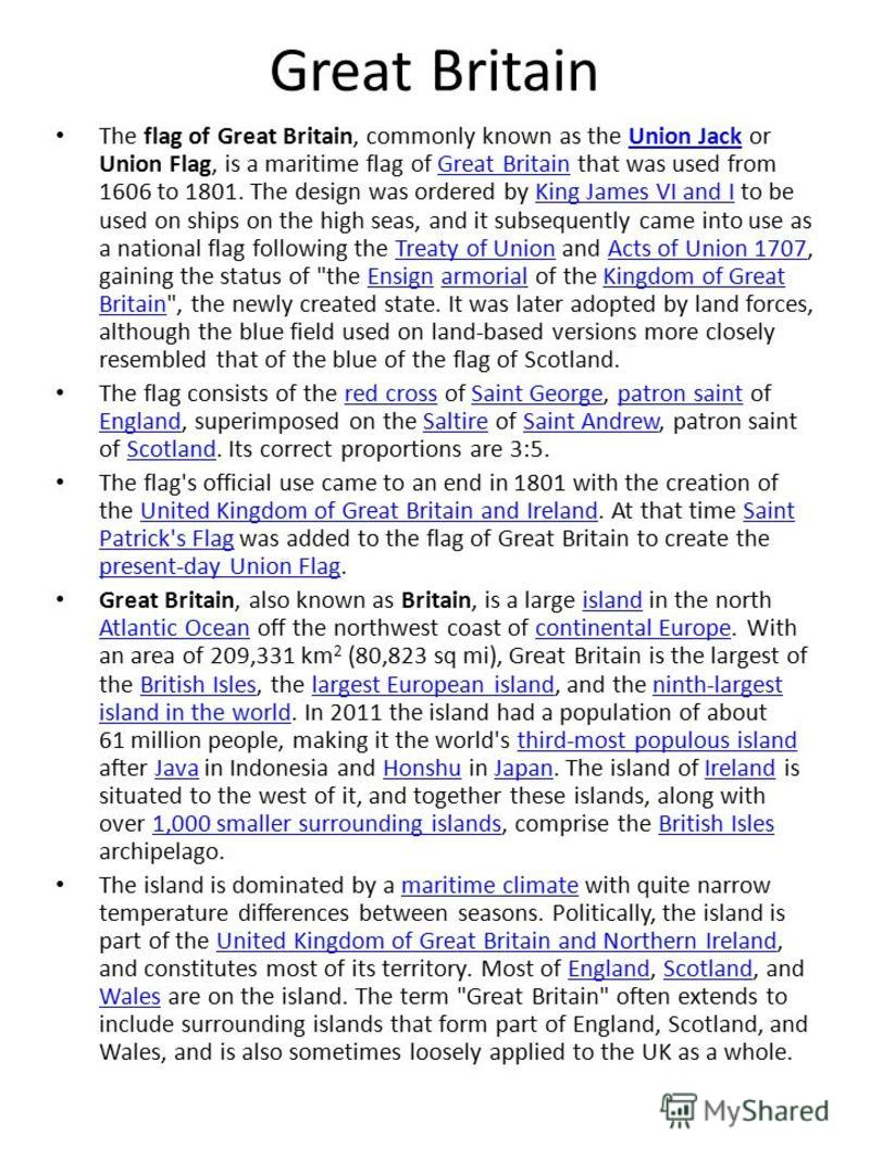 Great Britain The flag of Great Britain, commonly known as the Union Jack or Union Flag, is a maritime flag of Great Britain that was used from 1606 to 1801. The design was ordered by King James VI and I to be used on ships on the high seas, and it s