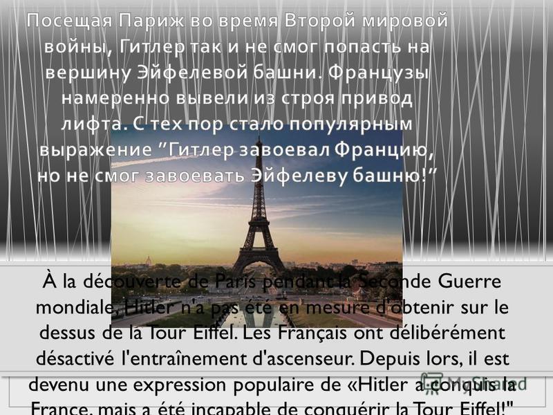À la découverte de Paris pendant la Seconde Guerre mondiale, Hitler n'a pas été en mesure d'obtenir sur le dessus de la Tour Eiffel. Les Français ont délibérément désactivé l'entraînement d'ascenseur. Depuis lors, il est devenu une expression populai