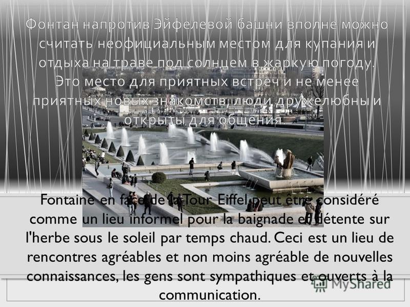 Fontaine en face de la Tour Eiffel peut être considéré comme un lieu informel pour la baignade et détente sur l'herbe sous le soleil par temps chaud. Ceci est un lieu de rencontres agréables et non moins agréable de nouvelles connaissances, les gens