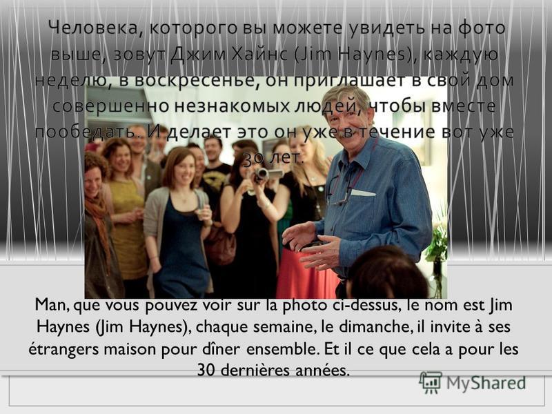 Man, que vous pouvez voir sur la photo ci-dessus, le nom est Jim Haynes (Jim Haynes), chaque semaine, le dimanche, il invite à ses étrangers maison pour dîner ensemble. Et il ce que cela a pour les 30 dernières années.