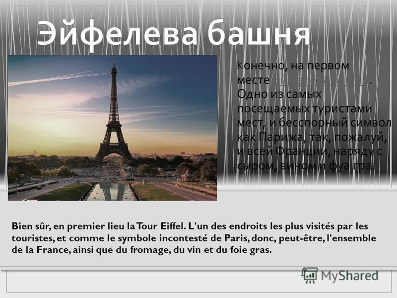 К онечно, на первом месте Эйфелева башня. Одно из самых посещаемых туристами мест, и бесспорный символ как Парижа, так, пожалуй, и всей Франции, наряду с сыром, вином и фуа-гра. Эйфелева башня Bien sûr, en premier lieu la Tour Eiffel. L'un des endroi
