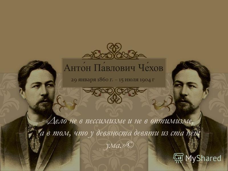 Антон Павлович Чехов 29 января 1860 г. – 15 июля 1904 г. « Дело не в пессимизме и не в оптимизме, а в том, что у девяноста девяти из ста нет ума.»©
