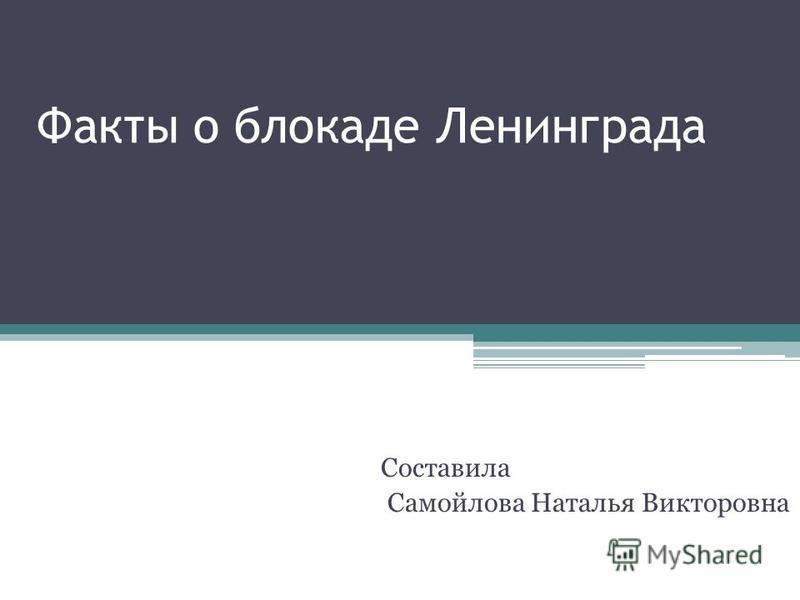 Факты о блокаде Ленинграда Составила Самойлова Наталья Викторовна