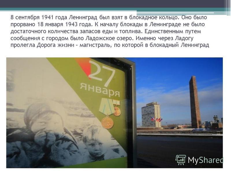 8 сентября 1941 года Ленинград был взят в блокадное кольцо. Оно было прорвано 18 января 1943 года. К началу блокады в Ленинграде не было достаточного количества запасов еды и топлива. Единственным путем сообщения с городом было Ладожское озеро. Именн