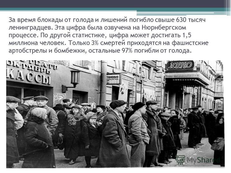 За время блокады от голода и лишений погибло свыше 630 тысяч ленинградцев. Эта цифра была озвучена на Нюрнбергском процессе. По другой статистике, цифра может достигать 1,5 миллиона человек. Только 3% смертей приходятся на фашистские артобстрелы и бо