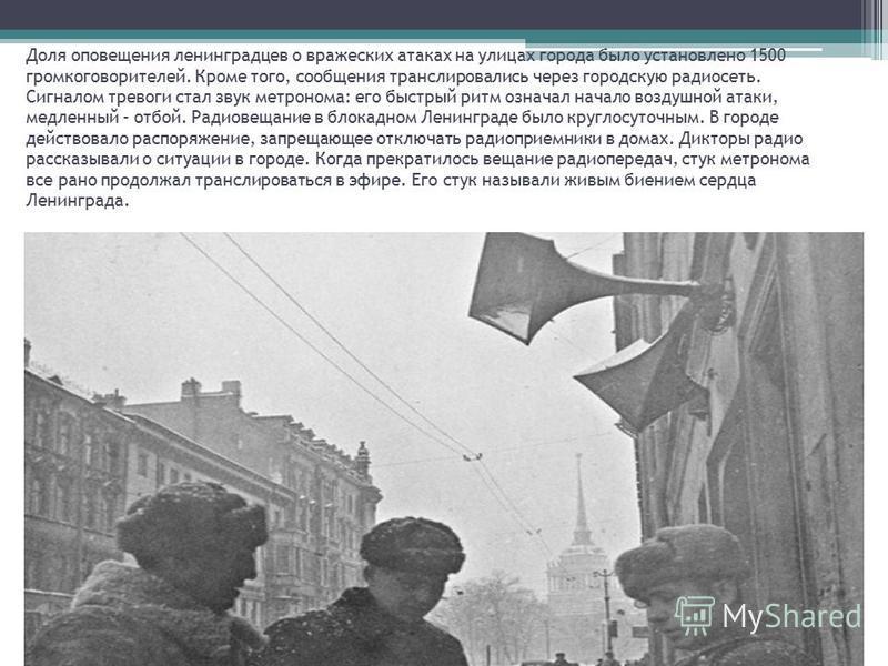 Доля оповещения ленинградцев о вражеских атаках на улицах города было установлено 1500 громкоговорителей. Кроме того, сообщения транслировались через городскую радиосеть. Сигналом тревоги стал звук метронома: его быстрый ритм означал начало воздушной