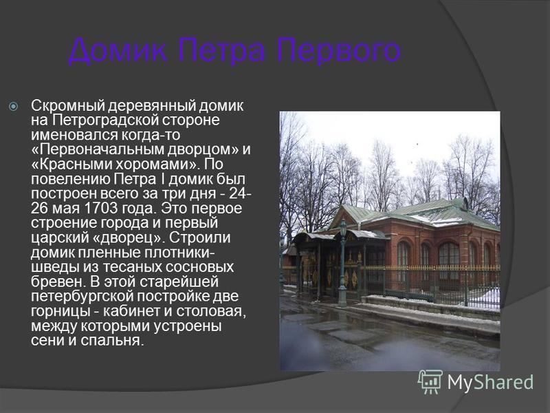Домик Петра Первого Скромный деревянный домик на Петроградской стороне именовался когда-то «Первоначальным дворцом» и «Красными хоромами». По повелению Петра I домик был построен всего за три дня - 24- 26 мая 1703 года. Это первое строение города и п
