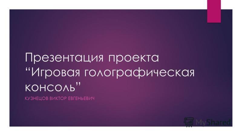Презентация проекта Игровая голографическая консоль КУЗНЕЦОВ ВИКТОР ЕВГЕНЬЕВИЧ