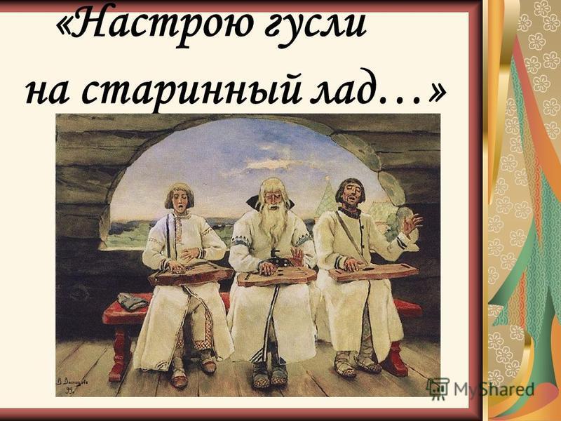 «Настрою гусли на старинный лад…»