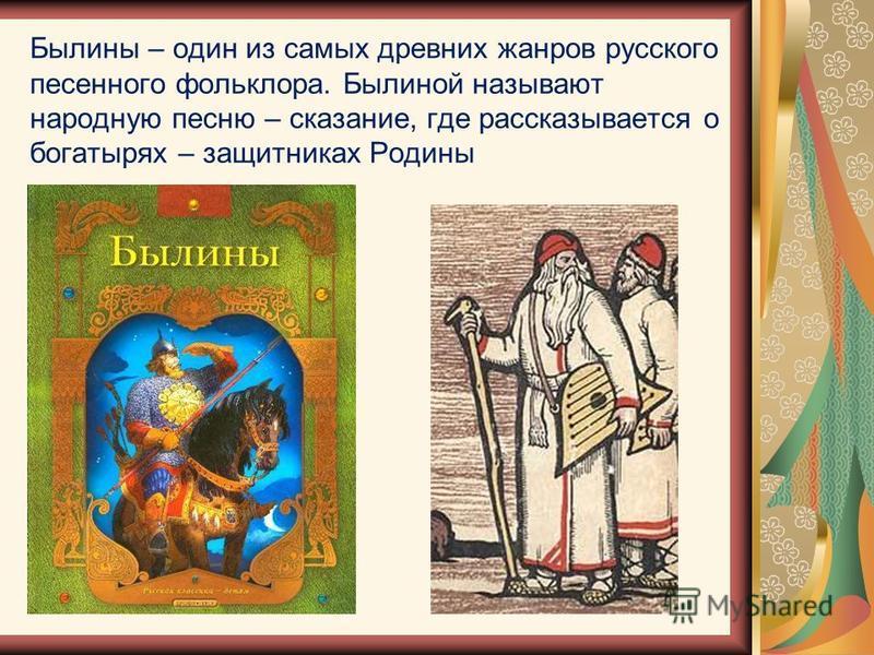 Былины – один из самых древних жанров русского песенного фольклора. Былиной называют народную песню – сказание, где рассказывается о богатырях – защитниках Родины