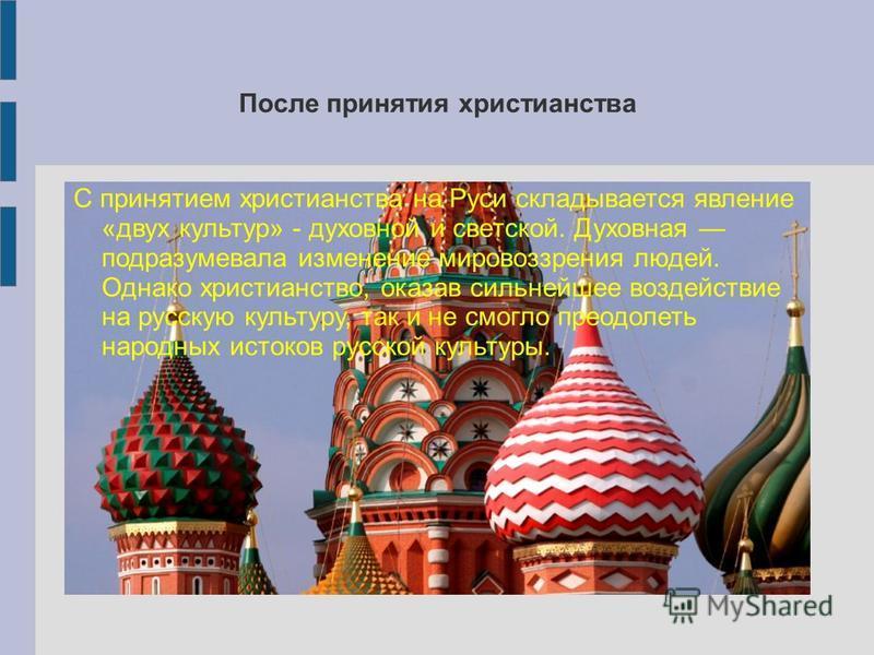 После принятия христианства С принятием христианства на Руси складывается явление «двух культур» - духовной и светской. Духовная подразумевала изменение мировоззрения людей. Однако христианство, оказав сильнейшее воздействие на русскую культуру, так