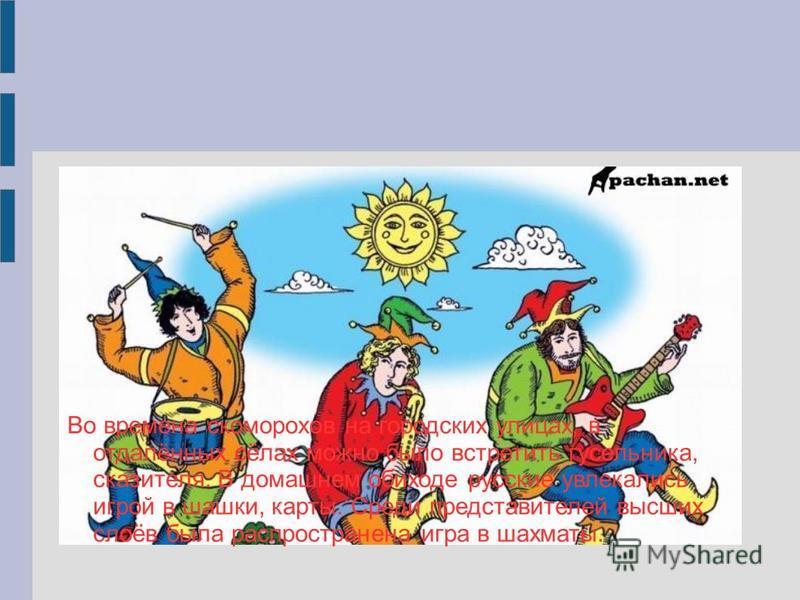 Во времена скоморохов на городских улицах, в отдалённых сёлах можно было встретить гусельника, сказителя. В домашнем обиходе русские увлекались игрой в шашки, карты. Среди представителей высших слоёв была распространена игра в шахматы.