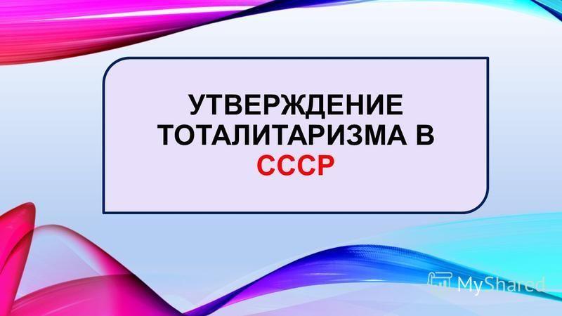 УТВЕРЖДЕНИЕ ТОТАЛИТАРИЗМА В СССР