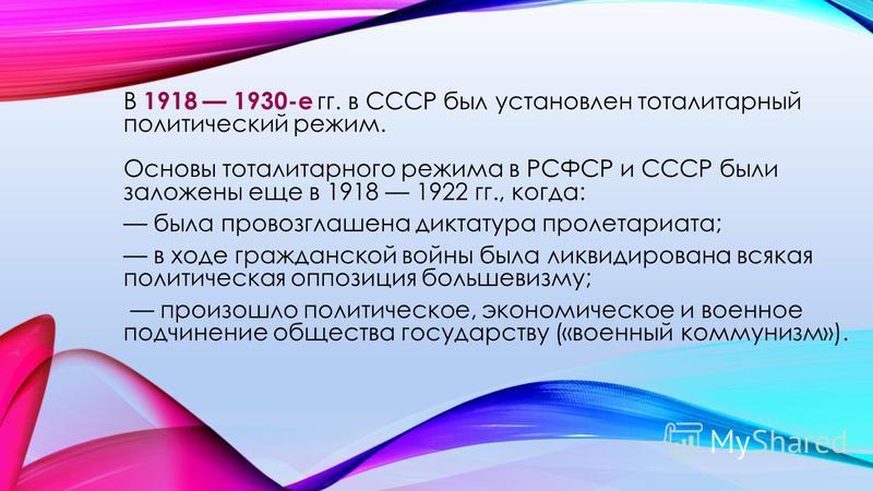 В 1918 1930-е гг. в СССР был установлен тоталитарный политический режим. Основы тоталитарного режима в РСФСР и СССР были заложены еще в 1918 1922 гг., когда: была провозглашена диктатура пролетариата; в ходе гражданской войны была ликвидирована всяка