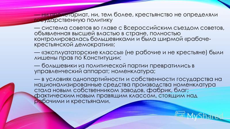 ни пролетариат, ни, тем более, крестьянство не определяли государственную политику система советов во главе с Всероссийским съездом советов, объявленная высшей властью в стране, полностью контролировалась большевиками и была ширмой «рабоче- крестьян